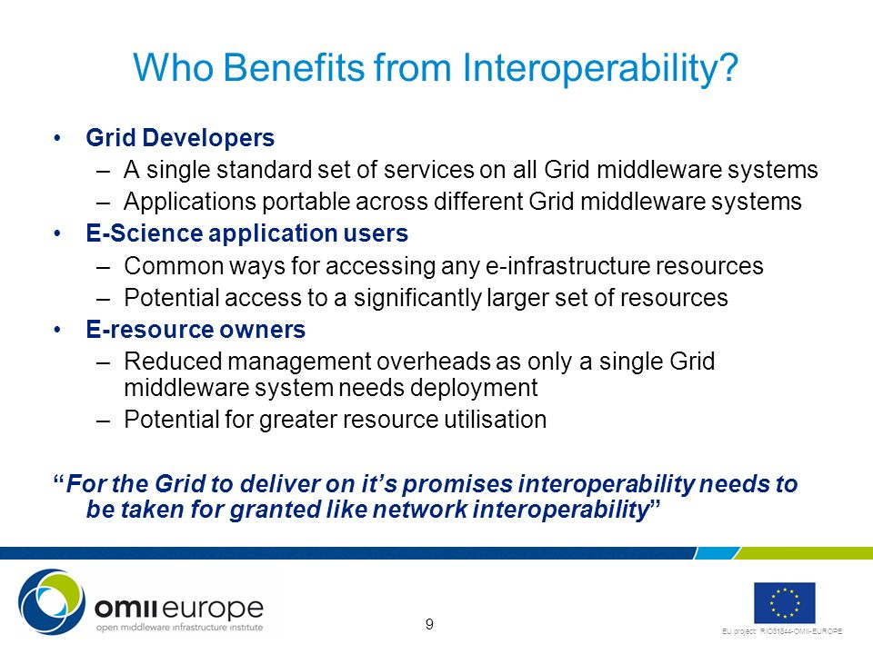 EU project: RIO31844-OMII-EUROPE 9 Who Benefits from Interoperability? Grid Developers –A single standard set of services on all Grid middleware syste
