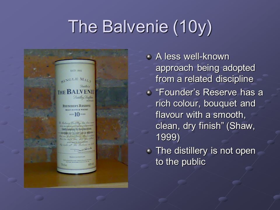 The Balvenie (10y) A less well-known approach being adopted from a related discipline Founders Reserve has a rich colour, bouquet and flavour with a s