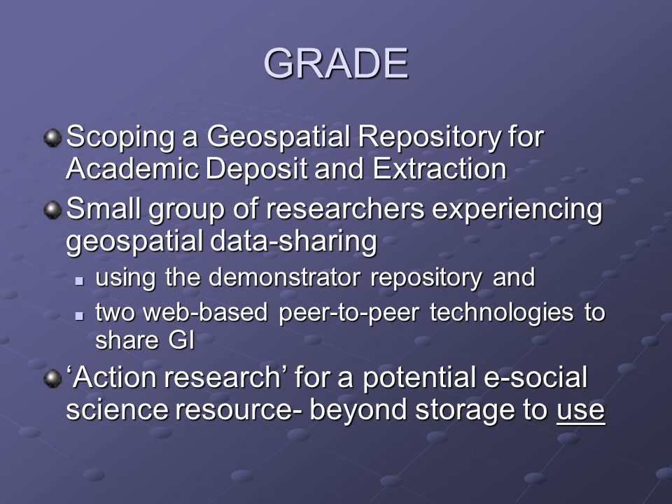 GRADE Scoping a Geospatial Repository for Academic Deposit and Extraction Small group of researchers experiencing geospatial data-sharing using the de
