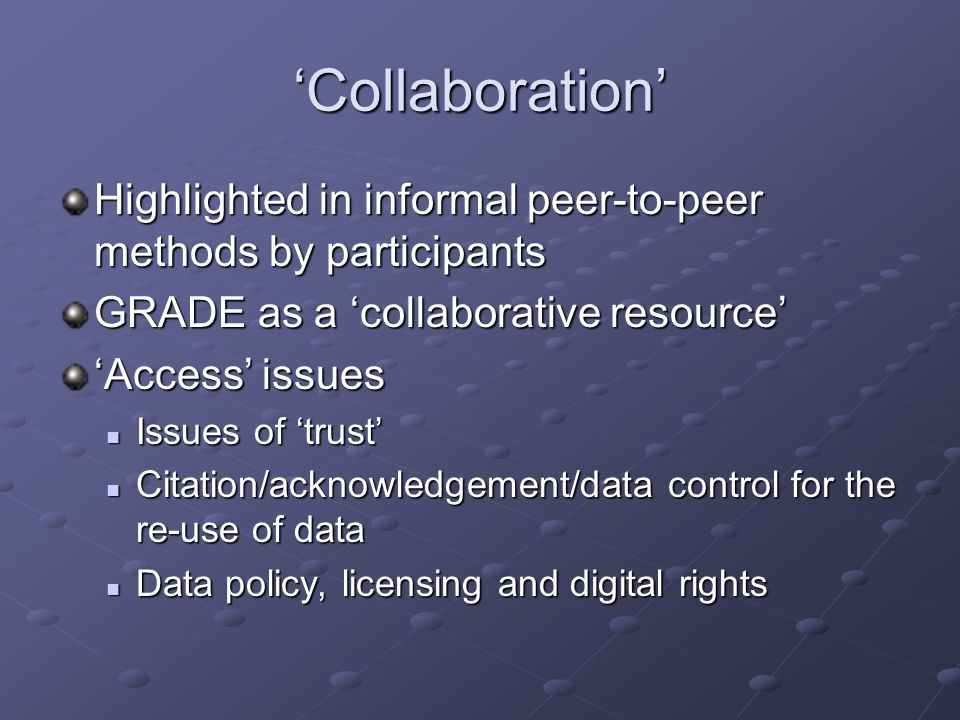 Collaboration Highlighted in informal peer-to-peer methods by participants GRADE as a collaborative resource Access issues Issues of trust Issues of t