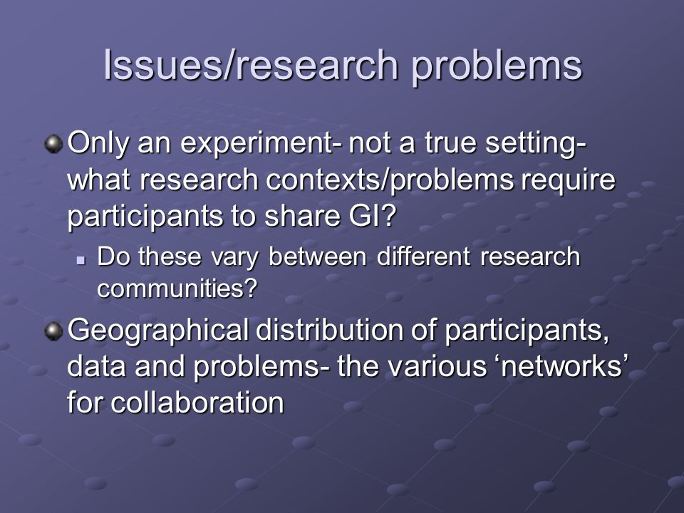Issues/research problems Only an experiment- not a true setting- what research contexts/problems require participants to share GI? Do these vary betwe