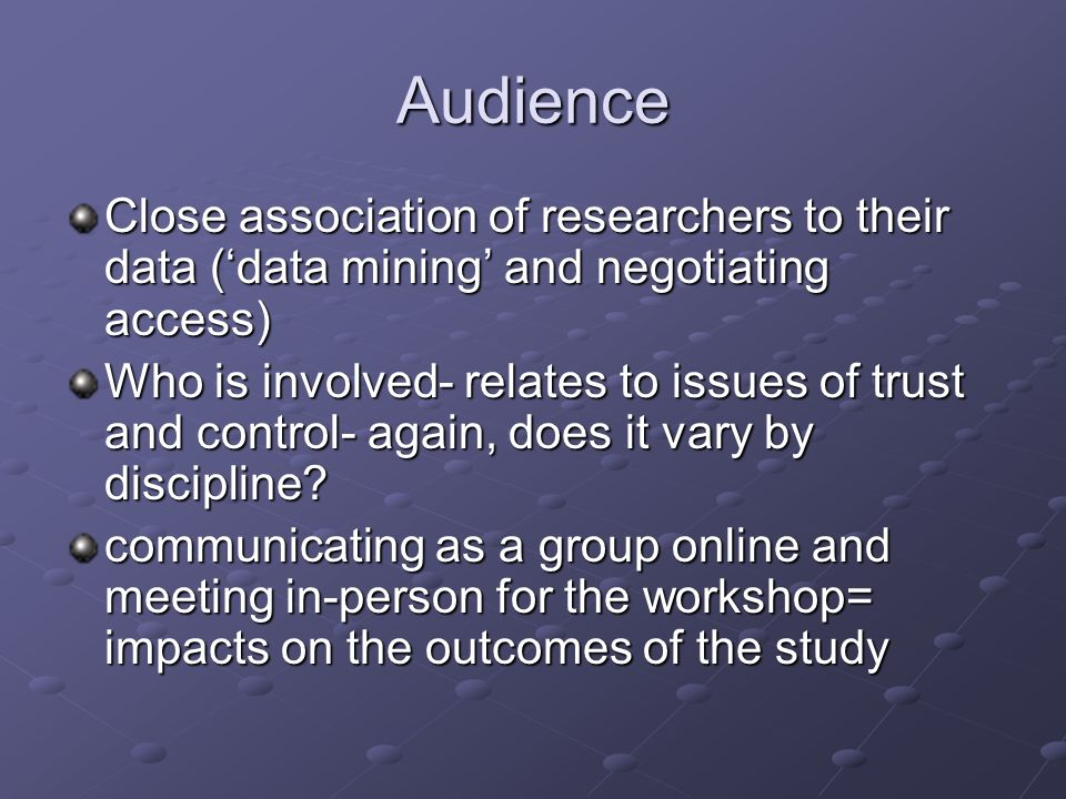 Audience Close association of researchers to their data (data mining and negotiating access) Who is involved- relates to issues of trust and control-
