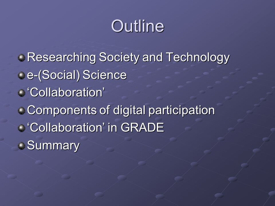 Outline Researching Society and Technology e-(Social) Science Collaboration Components of digital participation Collaboration in GRADE Summary