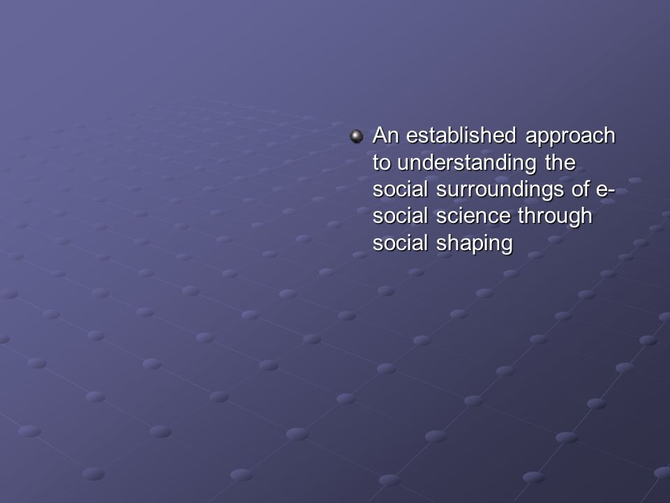 An established approach to understanding the social surroundings of e- social science through social shaping