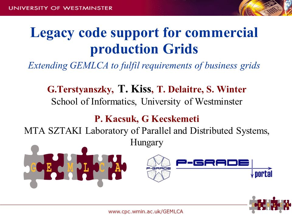 www.cpc.wmin.ac.uk/GEMLCA Legacy code support for commercial production Grids G.Terstyanszky, T. Kiss, T. Delaitre, S. Winter School of Informatics, U