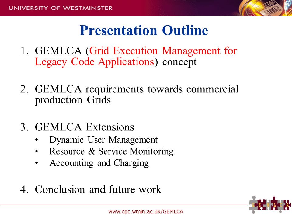 www.cpc.wmin.ac.uk/GEMLCA Presentation Outline 1.GEMLCA (Grid Execution Management for Legacy Code Applications) concept 2.GEMLCA requirements towards