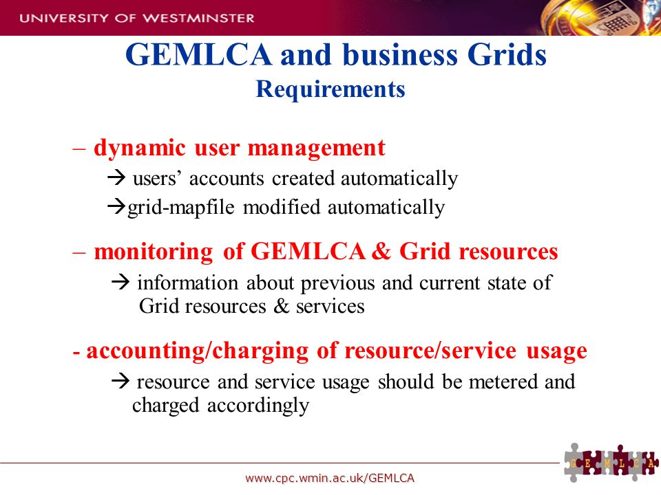 www.cpc.wmin.ac.uk/GEMLCA Requirements – –dynamic user management users accounts created automatically grid-mapfile modified automatically – –monitori