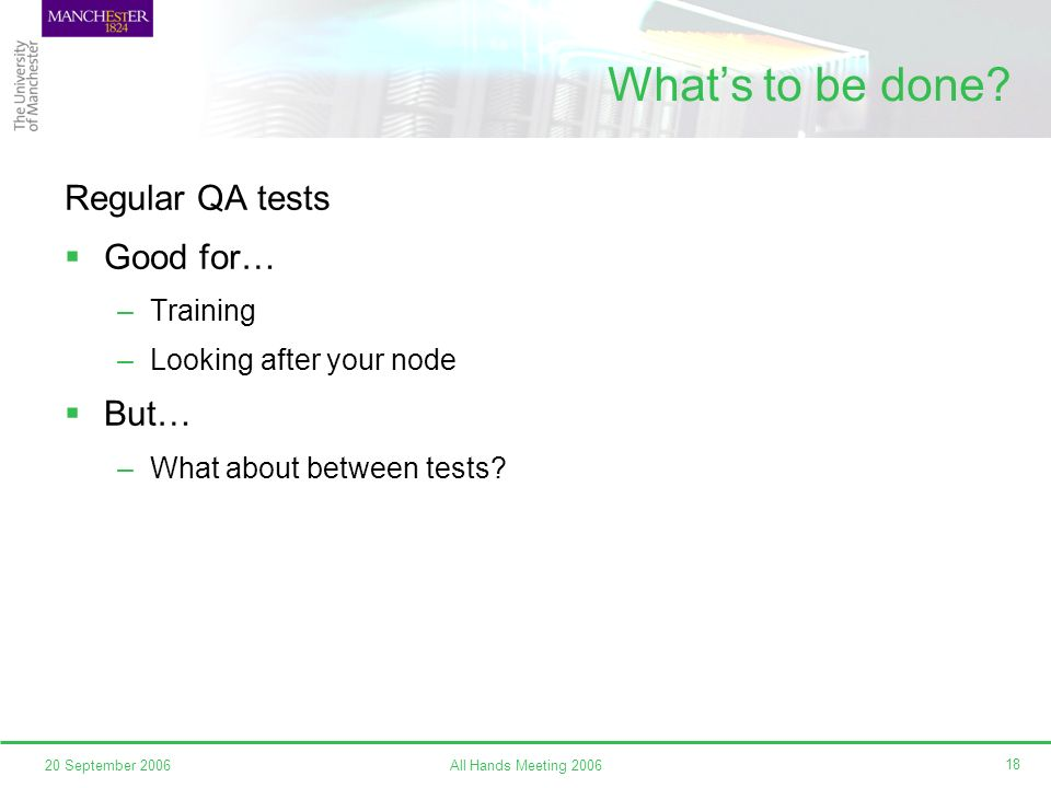 All Hands Meeting 200620 September 2006 18 Whats to be done? Regular QA tests Good for… –Training –Looking after your node But… –What about between te
