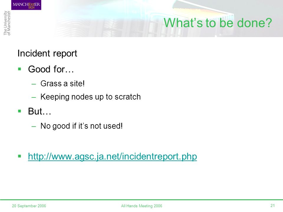 All Hands Meeting 200620 September 2006 21 Whats to be done? Incident report Good for… –Grass a site! –Keeping nodes up to scratch But… –No good if it