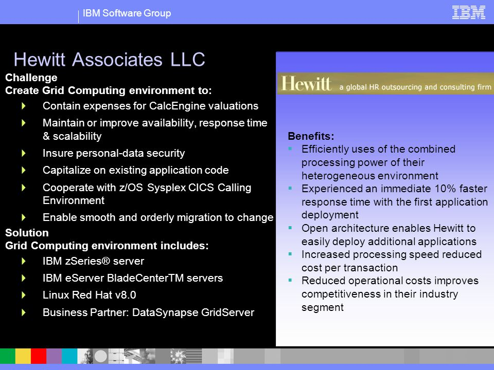 IBM Software Group Hewitt Associates LLC Challenge Create Grid Computing environment to: Contain expenses for CalcEngine valuations Maintain or improve availability, response time & scalability Insure personal-data security Capitalize on existing application code Cooperate with z/OS Sysplex CICS Calling Environment Enable smooth and orderly migration to change Solution Grid Computing environment includes: IBM zSeries® server IBM eServer BladeCenterTM servers Linux Red Hat v8.0 Business Partner: DataSynapse GridServer Business Analytics Benefits: Efficiently uses of the combined processing power of their heterogeneous environment Experienced an immediate 10% faster response time with the first application deployment Open architecture enables Hewitt to easily deploy additional applications Increased processing speed reduced cost per transaction Reduced operational costs improves competitiveness in their industry segment