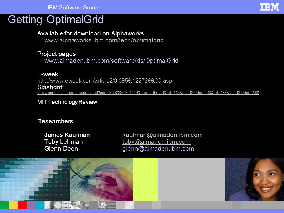 IBM Software Group Getting OptimalGrid Available for download on Alphaworks www.alphaworks.ibm.com/tech/optimalgrid Project pages www.almaden.ibm.com/software/ds/OptimalGrid E-week: http://www.eweek.com/article2/0,3959,1227299,00.asp Slashdot: http://games.slashdot.org/article.pl sid=03/08/22/0351229&mode=thread&tid=112&tid=127&tid=136&tid=186&tid=187&tid=206http://games.slashdot.org/article.pl sid=03/08/22/0351229&mode=thread&tid=112&tid=127&tid=136&tid=186&tid=187&tid=206) MIT Technology Review Researchers James Kaufman kaufman@almaden.ibm.comkaufman@almaden.ibm.com Toby Lehmantoby@almaden.ibm.comtoby@almaden.ibm.com Glenn Deenglenn@almaden.ibm.com Text slide with film strip images