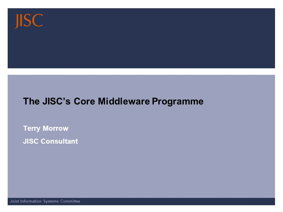 Joint Information Systems Committee The JISCs Core Middleware Programme Terry Morrow JISC Consultant