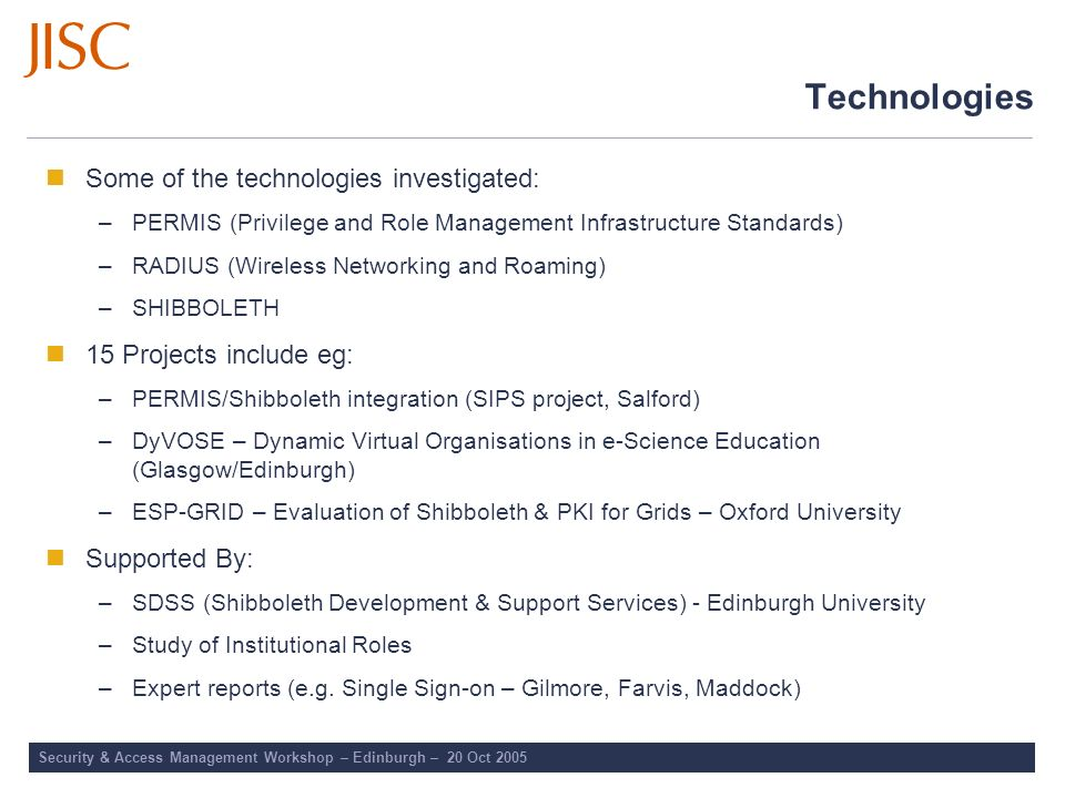 Security & Access Management Workshop – Edinburgh – 20 Oct 2005 Technologies Some of the technologies investigated: –PERMIS (Privilege and Role Manage