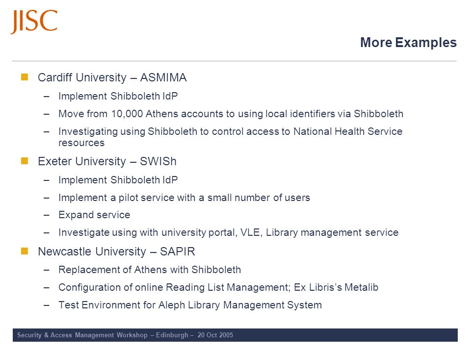 More Examples Cardiff University – ASMIMA –Implement Shibboleth IdP –Move from 10,000 Athens accounts to using local identifiers via Shibboleth –Inves