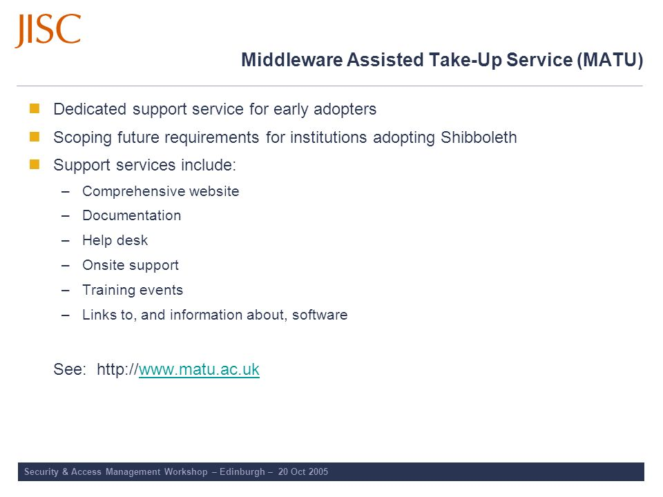 Middleware Assisted Take-Up Service (MATU) Dedicated support service for early adopters Scoping future requirements for institutions adopting Shibbole