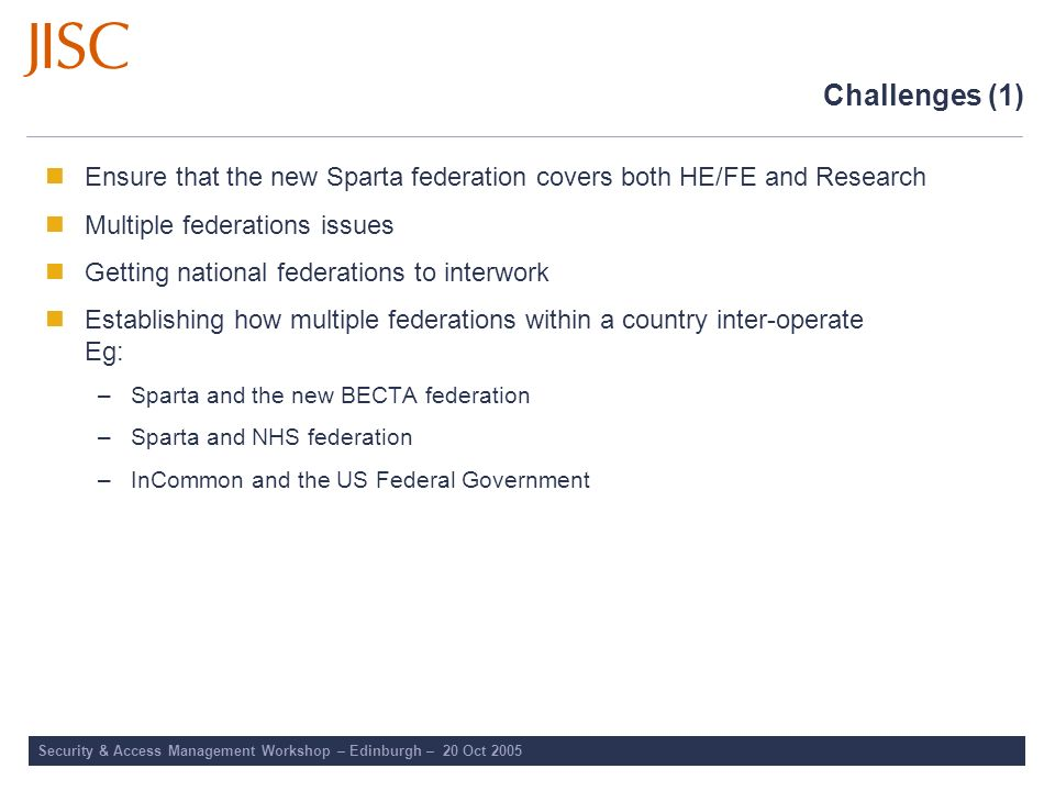 Security & Access Management Workshop – Edinburgh – 20 Oct 2005 Challenges (1) Ensure that the new Sparta federation covers both HE/FE and Research Multiple federations issues Getting national federations to interwork Establishing how multiple federations within a country inter-operate Eg: –Sparta and the new BECTA federation –Sparta and NHS federation –InCommon and the US Federal Government