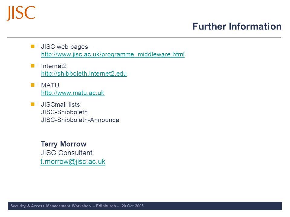 Security & Access Management Workshop – Edinburgh – 20 Oct 2005 Further Information JISC web pages – http://www.jisc.ac.uk/programme_middleware.html h