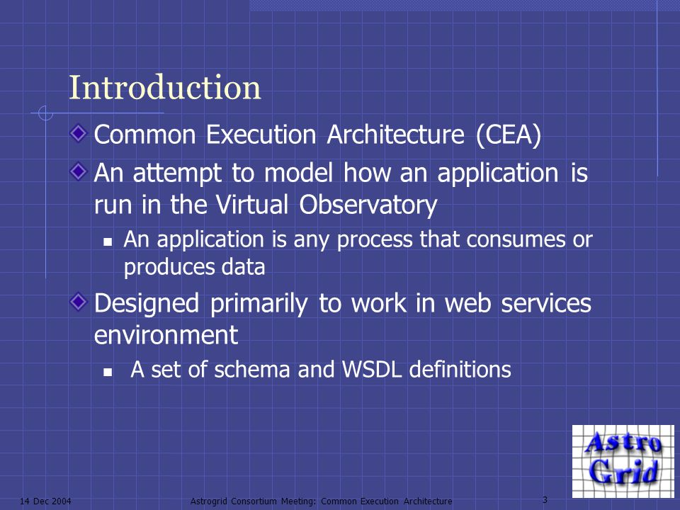 14 Dec 2004Astrogrid Consortium Meeting: Common Execution Architecture 3 Introduction Common Execution Architecture (CEA) An attempt to model how an application is run in the Virtual Observatory An application is any process that consumes or produces data Designed primarily to work in web services environment A set of schema and WSDL definitions