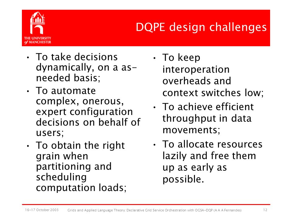 16-17 October 2003 Grids and Applied Language Theory: Declarative Grid Service Orchestration with OGSA-DQP (A A A Fernandes) 12 DQPE design challenges To take decisions dynamically, on a as- needed basis; To automate complex, onerous, expert configuration decisions on behalf of users; To obtain the right grain when partitioning and scheduling computation loads; To keep interoperation overheads and context switches low; To achieve efficient throughput in data movements; To allocate resources lazily and free them up as early as possible.