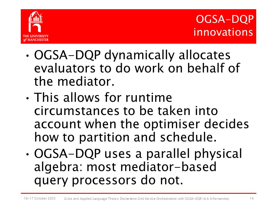 16-17 October 2003 Grids and Applied Language Theory: Declarative Grid Service Orchestration with OGSA-DQP (A A A Fernandes) 14 OGSA-DQP innovations OGSA-DQP dynamically allocates evaluators to do work on behalf of the mediator.