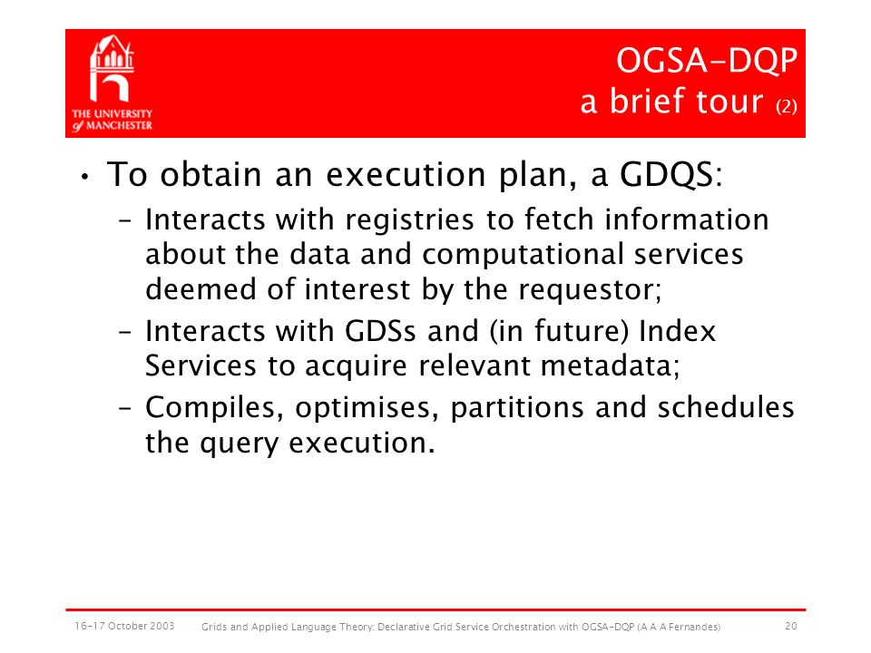 16-17 October 2003 Grids and Applied Language Theory: Declarative Grid Service Orchestration with OGSA-DQP (A A A Fernandes) 20 OGSA-DQP a brief tour (2) To obtain an execution plan, a GDQS: –Interacts with registries to fetch information about the data and computational services deemed of interest by the requestor; –Interacts with GDSs and (in future) Index Services to acquire relevant metadata; –Compiles, optimises, partitions and schedules the query execution.