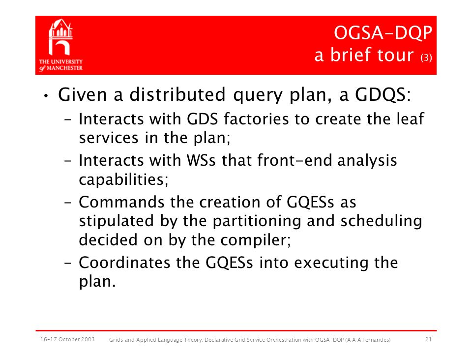 16-17 October 2003 Grids and Applied Language Theory: Declarative Grid Service Orchestration with OGSA-DQP (A A A Fernandes) 21 OGSA-DQP a brief tour (3) Given a distributed query plan, a GDQS: –Interacts with GDS factories to create the leaf services in the plan; –Interacts with WSs that front-end analysis capabilities; –Commands the creation of GQESs as stipulated by the partitioning and scheduling decided on by the compiler; –Coordinates the GQESs into executing the plan.