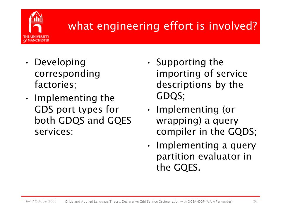 16-17 October 2003 Grids and Applied Language Theory: Declarative Grid Service Orchestration with OGSA-DQP (A A A Fernandes) 26 what engineering effort is involved.