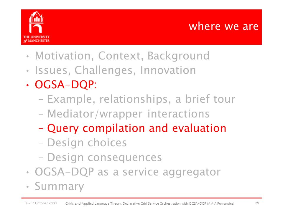 16-17 October 2003 Grids and Applied Language Theory: Declarative Grid Service Orchestration with OGSA-DQP (A A A Fernandes) 29 where we are Motivation, Context, Background Issues, Challenges, Innovation OGSA-DQP: –Example, relationships, a brief tour –Mediator/wrapper interactions –Query compilation and evaluation –Design choices –Design consequences OGSA-DQP as a service aggregator Summary