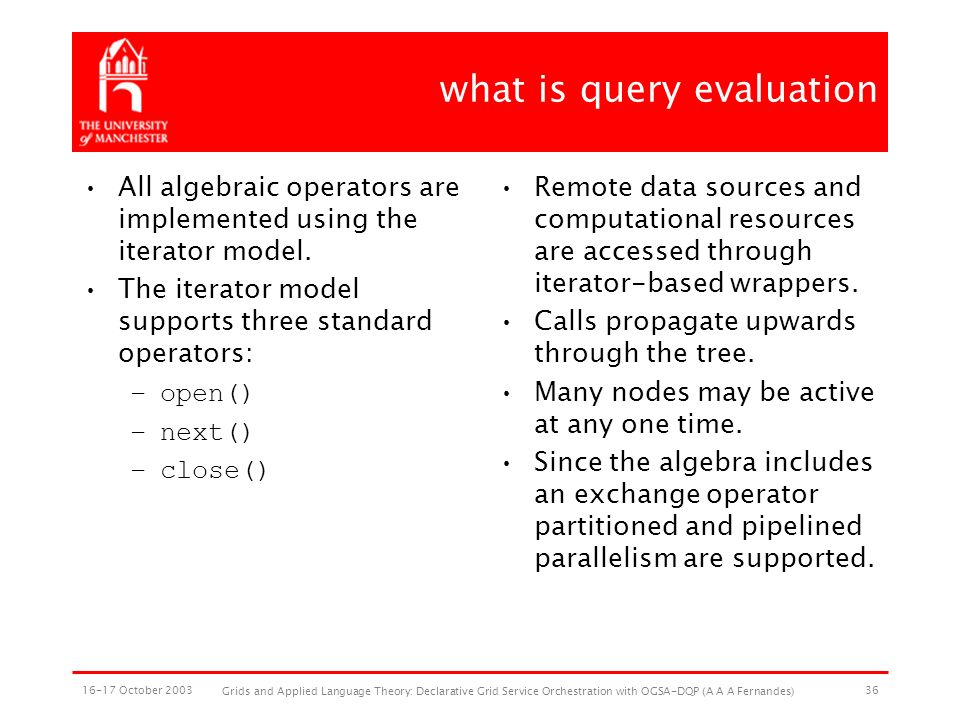 16-17 October 2003 Grids and Applied Language Theory: Declarative Grid Service Orchestration with OGSA-DQP (A A A Fernandes) 36 what is query evaluation All algebraic operators are implemented using the iterator model.