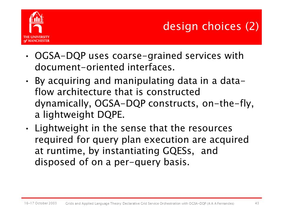 16-17 October 2003 Grids and Applied Language Theory: Declarative Grid Service Orchestration with OGSA-DQP (A A A Fernandes) 43 design choices (2) OGSA-DQP uses coarse-grained services with document-oriented interfaces.