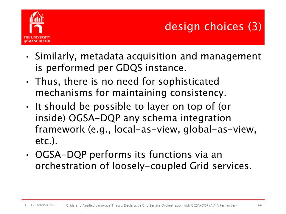 16-17 October 2003 Grids and Applied Language Theory: Declarative Grid Service Orchestration with OGSA-DQP (A A A Fernandes) 44 design choices (3) Similarly, metadata acquisition and management is performed per GDQS instance.