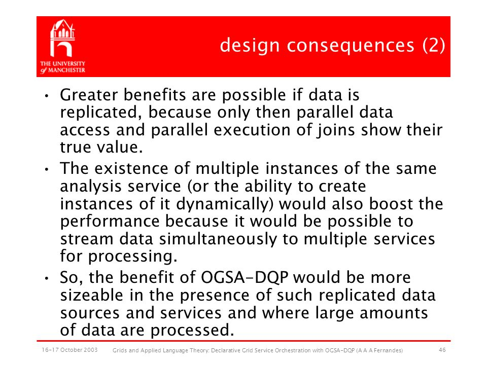 16-17 October 2003 Grids and Applied Language Theory: Declarative Grid Service Orchestration with OGSA-DQP (A A A Fernandes) 46 design consequences (2) Greater benefits are possible if data is replicated, because only then parallel data access and parallel execution of joins show their true value.