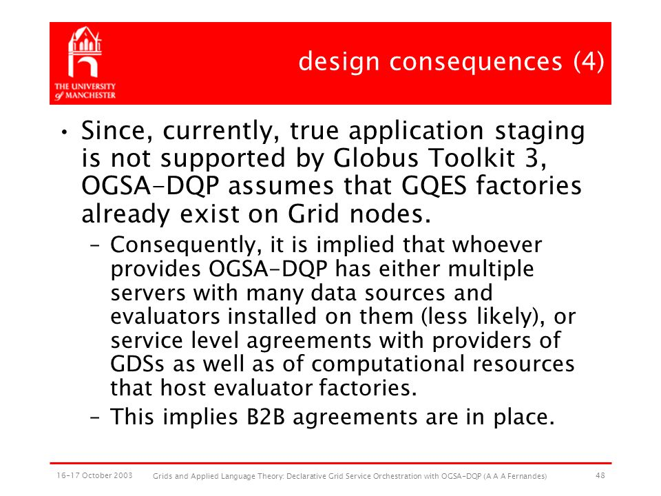 16-17 October 2003 Grids and Applied Language Theory: Declarative Grid Service Orchestration with OGSA-DQP (A A A Fernandes) 48 design consequences (4) Since, currently, true application staging is not supported by Globus Toolkit 3, OGSA-DQP assumes that GQES factories already exist on Grid nodes.