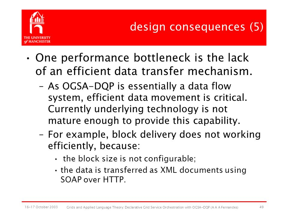 16-17 October 2003 Grids and Applied Language Theory: Declarative Grid Service Orchestration with OGSA-DQP (A A A Fernandes) 49 design consequences (5) One performance bottleneck is the lack of an efficient data transfer mechanism.
