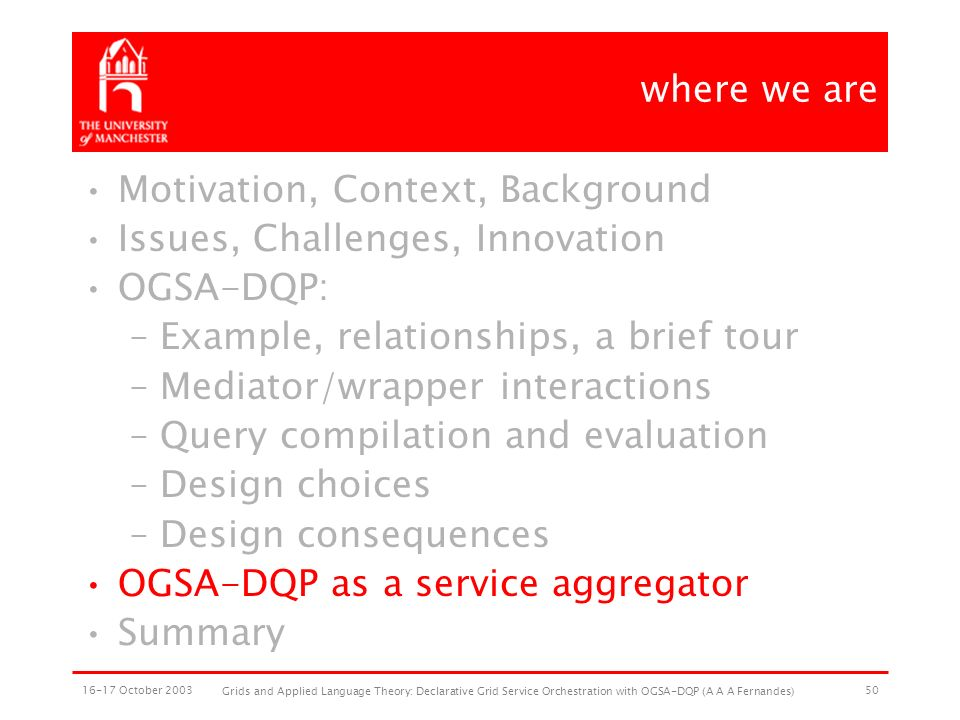 16-17 October 2003 Grids and Applied Language Theory: Declarative Grid Service Orchestration with OGSA-DQP (A A A Fernandes) 50 where we are Motivation, Context, Background Issues, Challenges, Innovation OGSA-DQP: –Example, relationships, a brief tour –Mediator/wrapper interactions –Query compilation and evaluation –Design choices –Design consequences OGSA-DQP as a service aggregator Summary