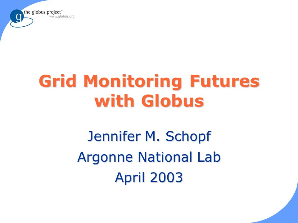 Grid Monitoring Futures with Globus Jennifer M. Schopf Argonne National Lab April 2003