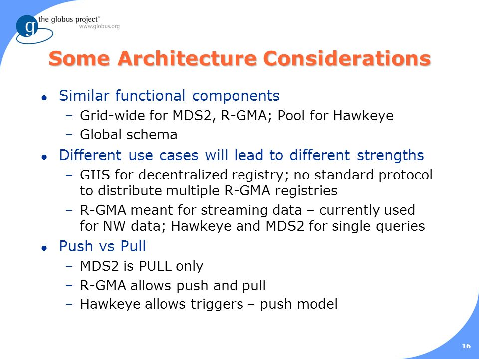 16 Some Architecture Considerations l Similar functional components –Grid-wide for MDS2, R-GMA; Pool for Hawkeye –Global schema l Different use cases will lead to different strengths –GIIS for decentralized registry; no standard protocol to distribute multiple R-GMA registries –R-GMA meant for streaming data – currently used for NW data; Hawkeye and MDS2 for single queries l Push vs Pull –MDS2 is PULL only –R-GMA allows push and pull –Hawkeye allows triggers – push model
