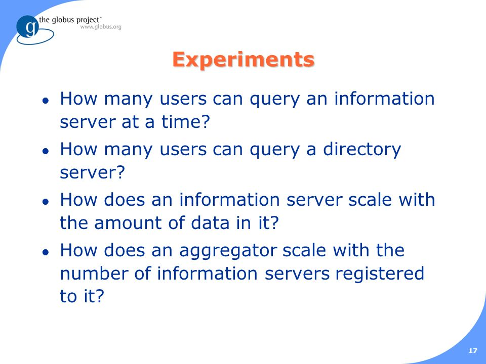 17 Experiments l How many users can query an information server at a time.