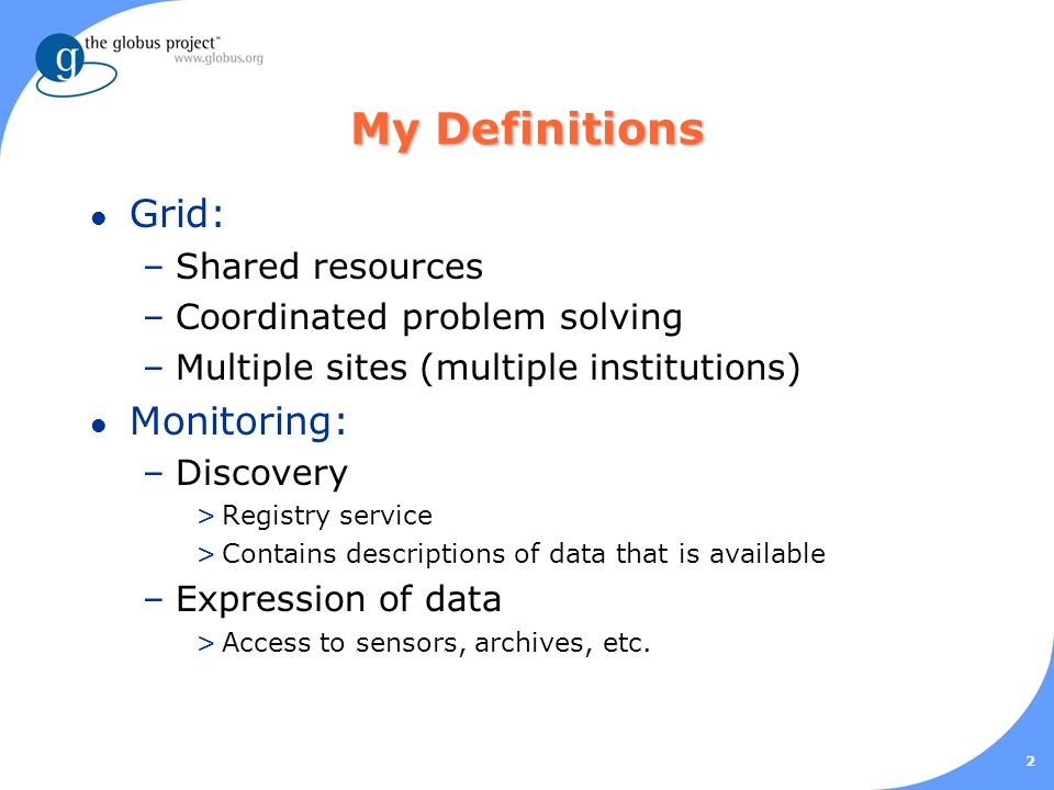 2 My Definitions l Grid: –Shared resources –Coordinated problem solving –Multiple sites (multiple institutions) l Monitoring: –Discovery >Registry service >Contains descriptions of data that is available –Expression of data >Access to sensors, archives, etc.