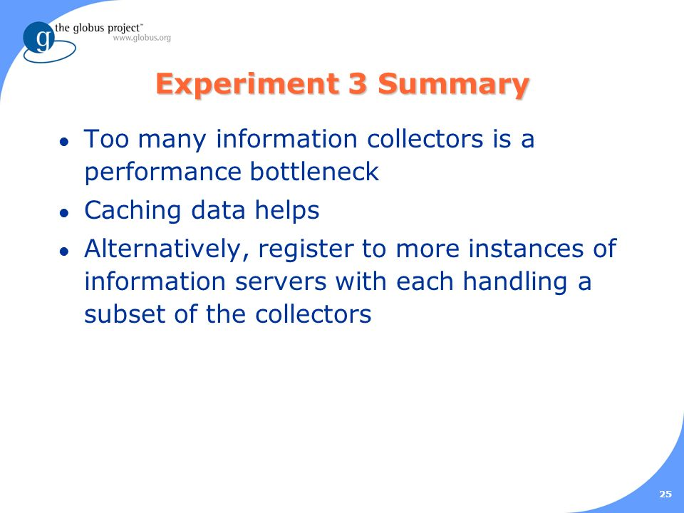 25 Experiment 3 Summary l Too many information collectors is a performance bottleneck l Caching data helps l Alternatively, register to more instances of information servers with each handling a subset of the collectors