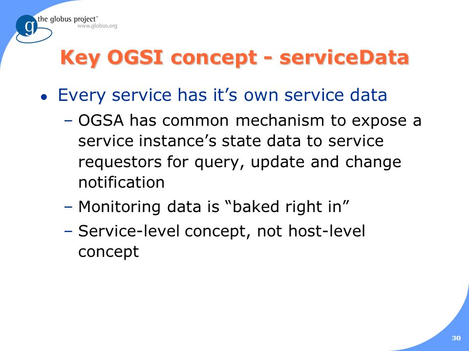 30 Key OGSI concept - serviceData l Every service has its own service data –OGSA has common mechanism to expose a service instances state data to service requestors for query, update and change notification –Monitoring data is baked right in –Service-level concept, not host-level concept