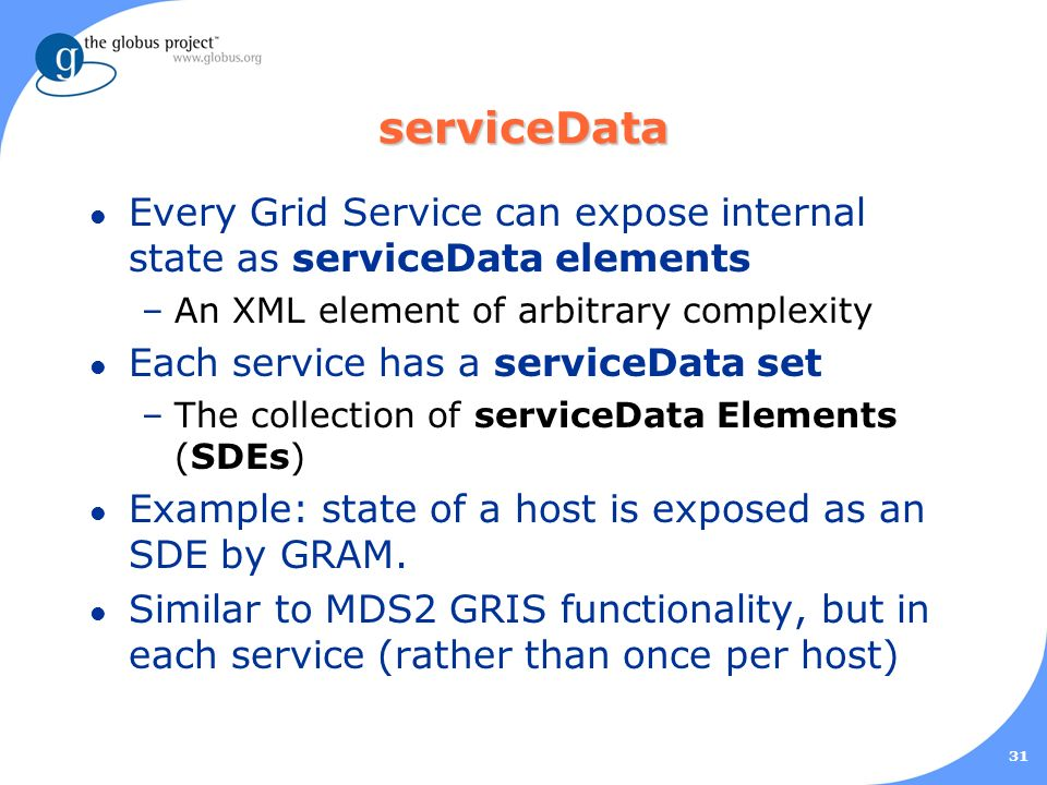 31 serviceData l Every Grid Service can expose internal state as serviceData elements –An XML element of arbitrary complexity l Each service has a serviceData set –The collection of serviceData Elements (SDEs) l Example: state of a host is exposed as an SDE by GRAM.