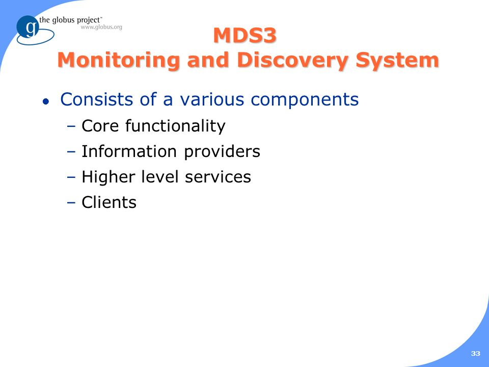 33 MDS3 Monitoring and Discovery System l Consists of a various components –Core functionality –Information providers –Higher level services –Clients