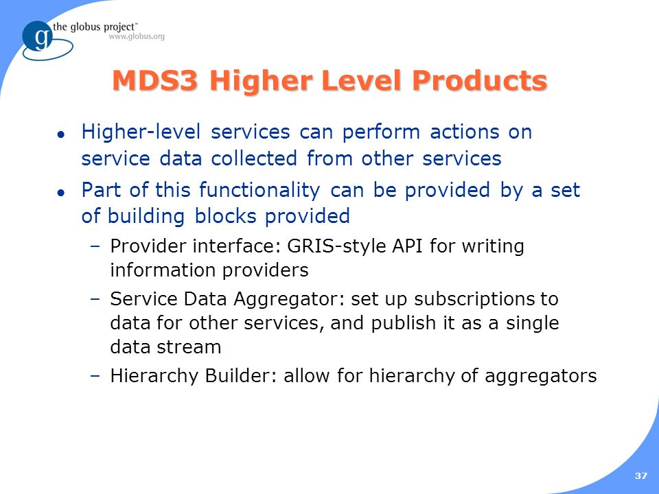 37 MDS3 Higher Level Products l Higher-level services can perform actions on service data collected from other services l Part of this functionality can be provided by a set of building blocks provided –Provider interface: GRIS-style API for writing information providers –Service Data Aggregator: set up subscriptions to data for other services, and publish it as a single data stream –Hierarchy Builder: allow for hierarchy of aggregators