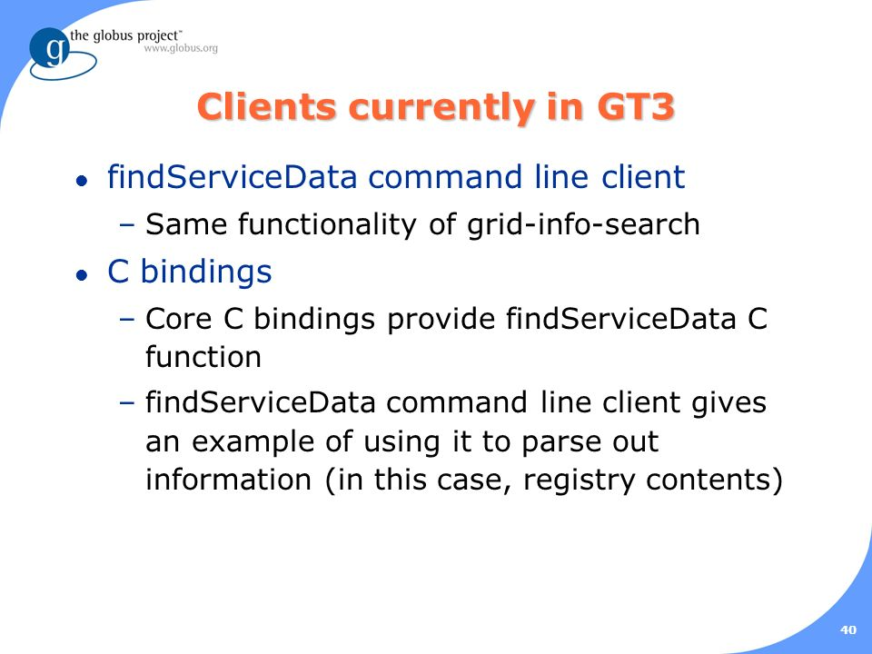 40 Clients currently in GT3 l findServiceData command line client –Same functionality of grid-info-search l C bindings –Core C bindings provide findServiceData C function –findServiceData command line client gives an example of using it to parse out information (in this case, registry contents)
