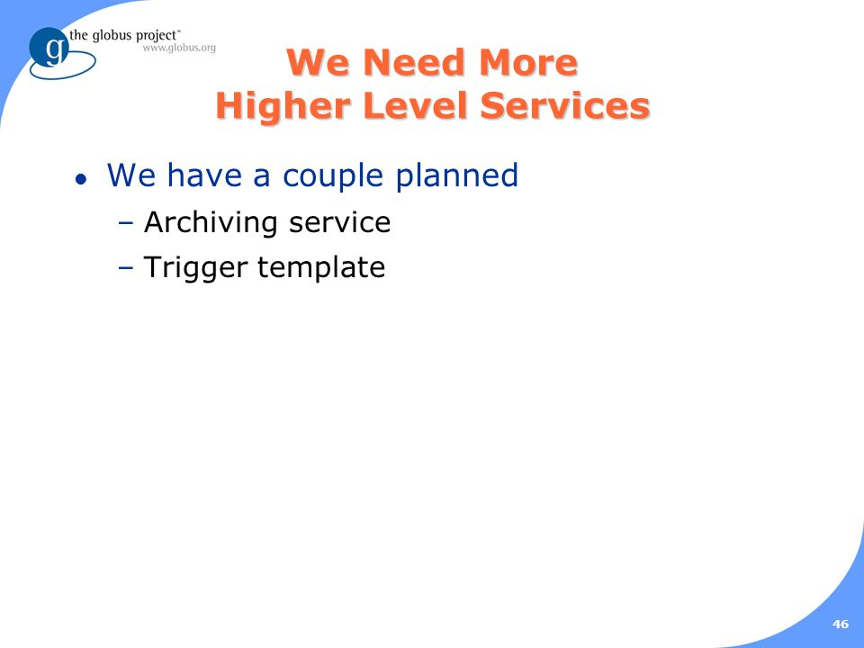 46 We Need More Higher Level Services l We have a couple planned –Archiving service –Trigger template