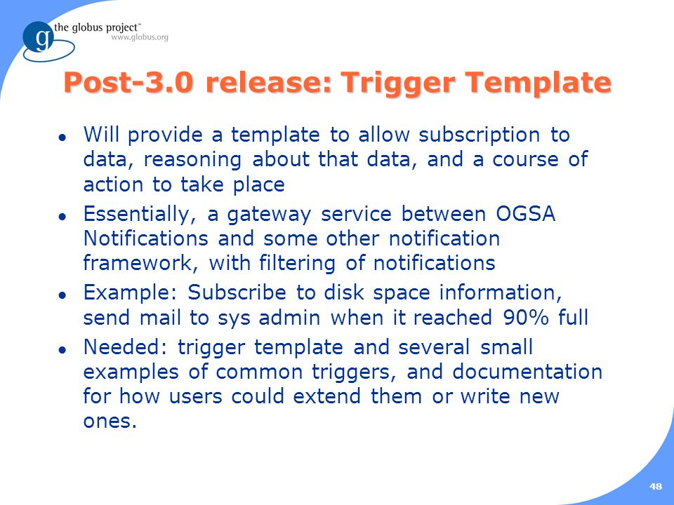 48 Post-3.0 release: Trigger Template l Will provide a template to allow subscription to data, reasoning about that data, and a course of action to take place l Essentially, a gateway service between OGSA Notifications and some other notification framework, with filtering of notifications l Example: Subscribe to disk space information, send mail to sys admin when it reached 90% full l Needed: trigger template and several small examples of common triggers, and documentation for how users could extend them or write new ones.