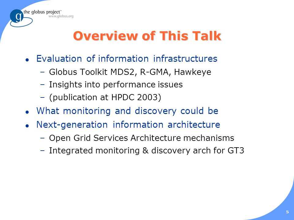 5 Overview of This Talk l Evaluation of information infrastructures –Globus Toolkit MDS2, R-GMA, Hawkeye –Insights into performance issues –(publication at HPDC 2003) l What monitoring and discovery could be l Next-generation information architecture –Open Grid Services Architecture mechanisms –Integrated monitoring & discovery arch for GT3
