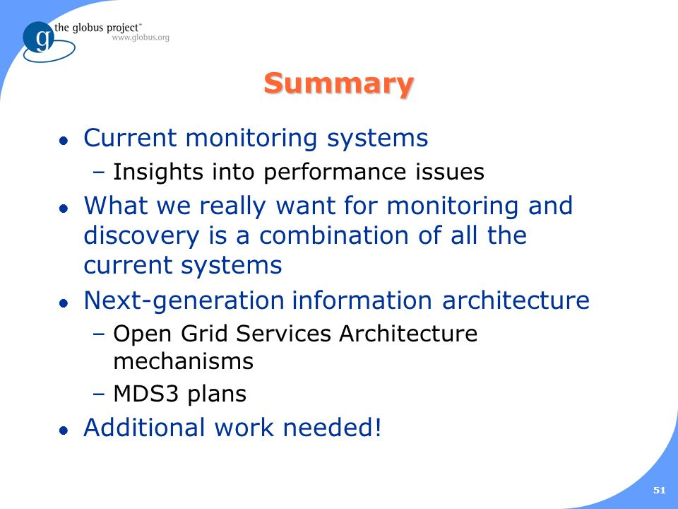51 Summary l Current monitoring systems –Insights into performance issues l What we really want for monitoring and discovery is a combination of all the current systems l Next-generation information architecture –Open Grid Services Architecture mechanisms –MDS3 plans l Additional work needed!