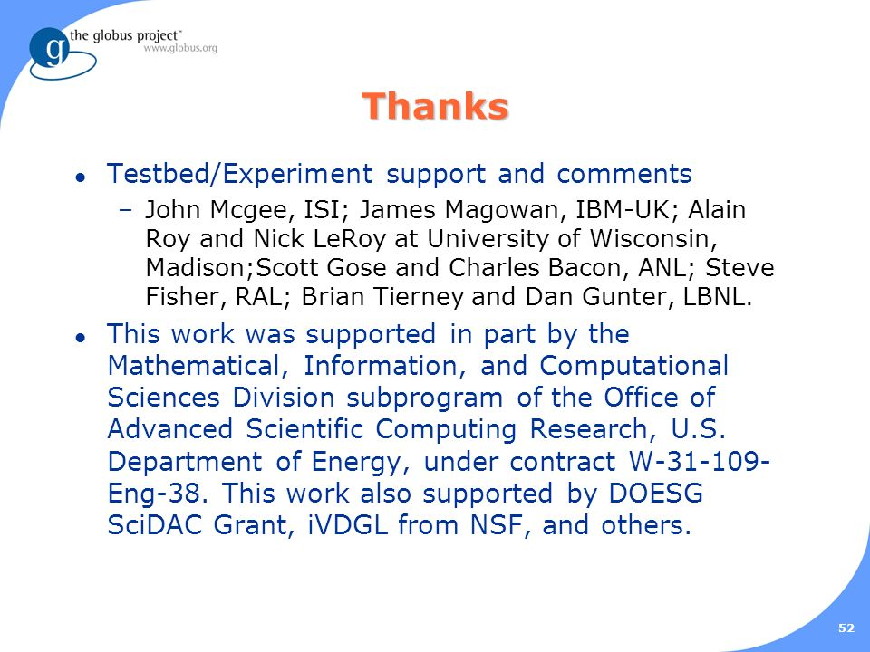 52 Thanks l Testbed/Experiment support and comments –John Mcgee, ISI; James Magowan, IBM-UK; Alain Roy and Nick LeRoy at University of Wisconsin, Madison;Scott Gose and Charles Bacon, ANL; Steve Fisher, RAL; Brian Tierney and Dan Gunter, LBNL.